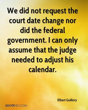 Elbert Guillory - We did not request the court date change nor did the federal government. I can only assume that the judge needed to adjust his calendar.