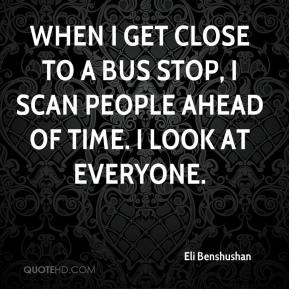 Eli Benshushan - When I get close to a bus stop, I scan people ahead of time. I look at everyone.