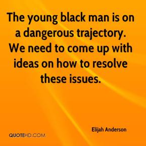 Elijah Anderson - The young black man is on a dangerous trajectory. We need to come up with ideas on how to resolve these issues.