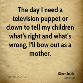 Elinor Smith - The day I need a television puppet or clown to tell my children what's right and what's wrong, I'll bow out as a mother.