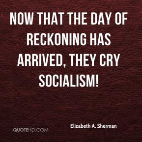 Elizabeth A. Sherman - Now that the day of reckoning has arrived, they cry socialism!