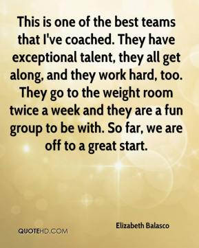 Elizabeth Balasco - This is one of the best teams that I've coached. They have exceptional talent, they all get along, and they work hard, too. They go to the weight room twice a week and they are a fun group to be with. So far, we are off to a great start.