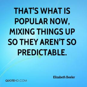 Elizabeth Beeler - That's what is popular now, mixing things up so they aren't so predictable.