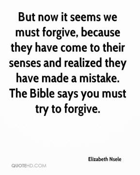 Elizabeth Nsele - But now it seems we must forgive, because they have come to their senses and realized they have made a mistake. The Bible says you must try to forgive.