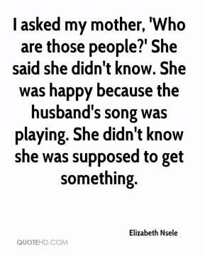 I asked my mother, 'Who are those people?' She said she didn't know. She was happy because the husband's song was playing. She didn't know she was supposed to get something.