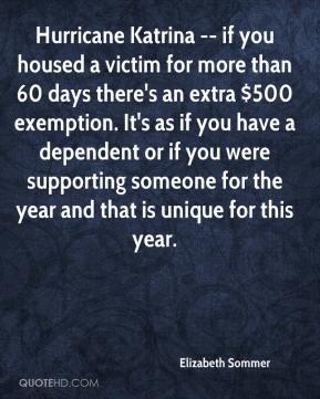 Elizabeth Sommer - Hurricane Katrina -- if you housed a victim for more than 60 days there's an extra $500 exemption. It's as if you have a dependent or if you were supporting someone for the year and that is unique for this year.