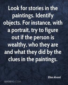Ellen Alvord - Look for stories in the paintings. Identify objects. For instance, with a portrait, try to figure out if the person is wealthy, who they are and what they did by the clues in the paintings.