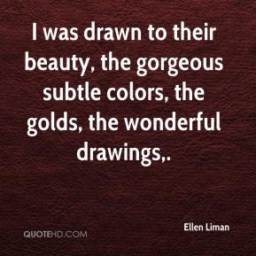 Ellen Liman - I was drawn to their beauty, the gorgeous subtle colors, the golds, the wonderful drawings.