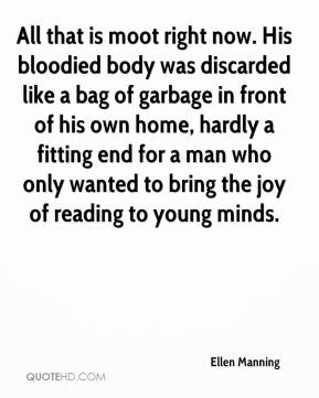 Ellen Manning - All that is moot right now. His bloodied body was discarded like a bag of garbage in front of his own home, hardly a fitting end for a man who only wanted to bring the joy of reading to young minds.