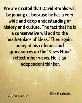 We are excited that David Brooks will be joining us because he has a very wide and deep understanding of history and culture. The fact that he is a conservative will add to the 'marketplace of ideas.' Then again, many of his columns and appearances on the 'News Hour' reflect other views. He is an independent thinker.