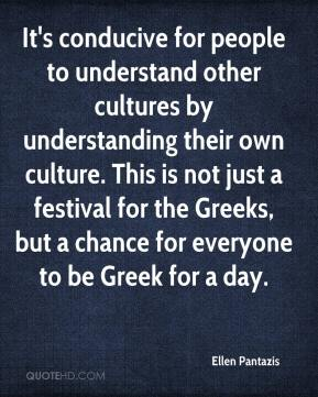 Ellen Pantazis - It's conducive for people to understand other cultures by understanding their own culture. This is not just a festival for the Greeks, but a chance for everyone to be Greek for a day.