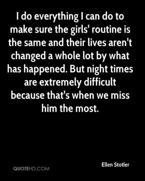 Ellen Stotler - I do everything I can do to make sure the girls' routine is the same and their lives aren't changed a whole lot by what has happened. But night times are extremely difficult because that's when we miss him the most.