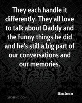 They each handle it differently. They all love to talk about Daddy and the funny things he did and he's still a big part of our conversations and our memories.