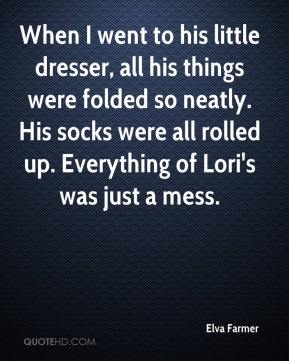 Elva Farmer - When I went to his little dresser, all his things were folded so neatly. His socks were all rolled up. Everything of Lori's was just a mess.