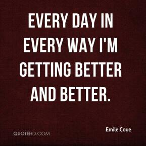 Emile Coue - Every day in every way I'm getting better and better.