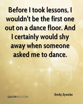 Emily Zywicke - Before I took lessons, I wouldn't be the first one out on a dance floor. And I certainly would shy away when someone asked me to dance.