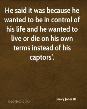 He said it was because he wanted to be in control of his life and he wanted to live or die on his own terms instead of his captors'.