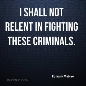 Ephraim Mateyo - I shall not relent in fighting these criminals.