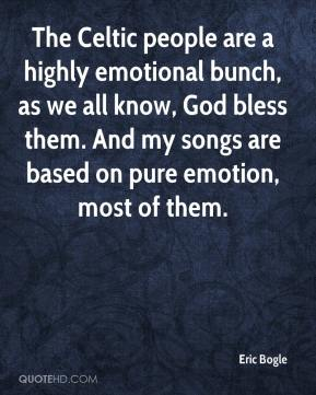 Eric Bogle - The Celtic people are a highly emotional bunch, as we all know, God bless them. And my songs are based on pure emotion, most of them.