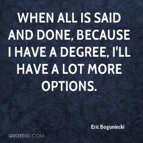 Eric Boguniecki - When all is said and done, because I have a degree, I'll have a lot more options.