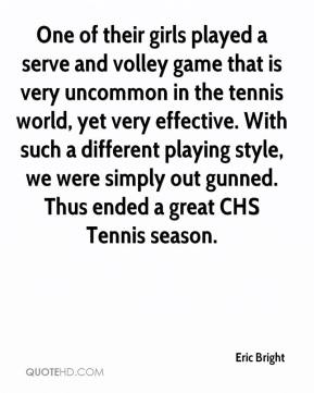 Eric Bright - One of their girls played a serve and volley game that is very uncommon in the tennis world, yet very effective. With such a different playing style, we were simply out gunned. Thus ended a great CHS Tennis season.