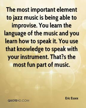 Eric Essex - The most important element to jazz music is being able to improvise. You learn the language of the music and you learn how to speak it. You use that knowledge to speak with your instrument. That?s the most fun part of music.