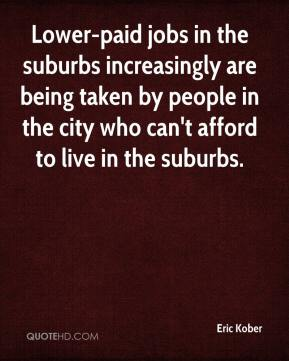 Eric Kober - Lower-paid jobs in the suburbs increasingly are being taken by people in the city who can't afford to live in the suburbs.