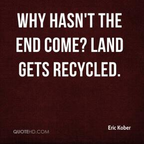 Eric Kober - Why hasn't the end come? Land gets recycled.