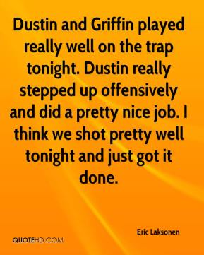 Eric Laksonen - Dustin and Griffin played really well on the trap tonight. Dustin really stepped up offensively and did a pretty nice job. I think we shot pretty well tonight and just got it done.