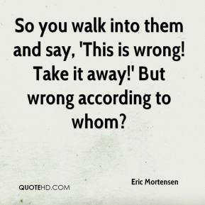So you walk into them and say, 'This is wrong! Take it away!' But wrong according to whom?