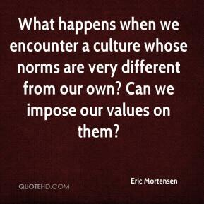 Eric Mortensen - What happens when we encounter a culture whose norms are very different from our own? Can we impose our values on them?