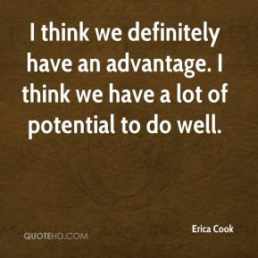 Erica Cook - I think we definitely have an advantage. I think we have a lot of potential to do well.