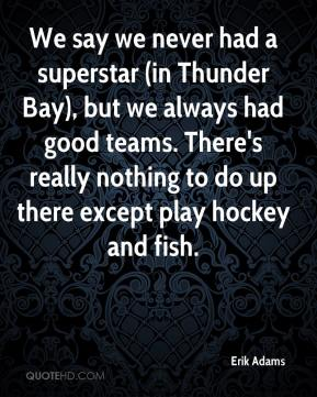 Erik Adams - We say we never had a superstar (in Thunder Bay), but we always had good teams. There's really nothing to do up there except play hockey and fish.