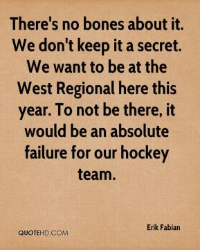 Erik Fabian - There's no bones about it. We don't keep it a secret. We want to be at the West Regional here this year. To not be there, it would be an absolute failure for our hockey team.