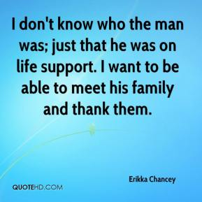 Erikka Chancey - I don't know who the man was; just that he was on life support. I want to be able to meet his family and thank them.