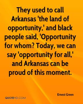 Ernest Green - They used to call Arkansas 'the land of opportunity,' and black people said, 'Opportunity for whom? Today, we can say 'opportunity for all,' and Arkansas can be proud of this moment.