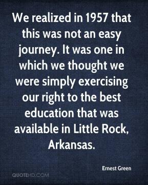 We realized in 1957 that this was not an easy journey. It was one in which we thought we were simply exercising our right to the best education that was available in Little Rock, Arkansas.