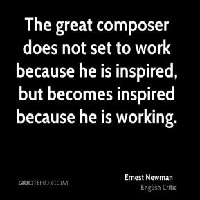 The great composer does not set to work because he is inspired, but becomes inspired because he is working.