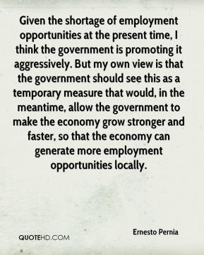 Ernesto Pernia - Given the shortage of employment opportunities at the present time, I think the government is promoting it aggressively. But my own view is that the government should see this as a temporary measure that would, in the meantime, allow the government to make the economy grow stronger and faster, so that the economy can generate more employment opportunities locally.