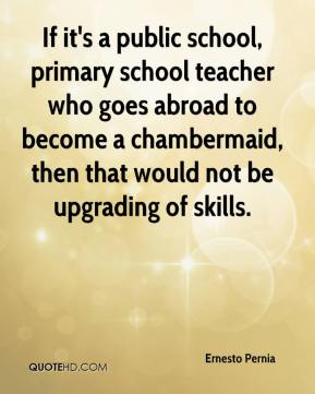 Ernesto Pernia - If it's a public school, primary school teacher who goes abroad to become a chambermaid, then that would not be upgrading of skills.