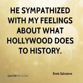 Ernie Salvatore - He sympathized with my feelings about what Hollywood does to history.