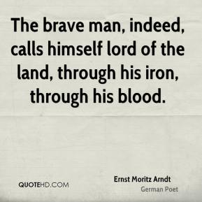 Ernst Moritz Arndt - The brave man, indeed, calls himself lord of the land, through his iron, through his blood.