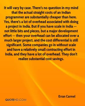 Erran Carmel - It will vary by case. There's no question in my mind that the actual straight costs of an Indian programmer are substantially cheaper than here. Yes, there's a lot of overhead associated with doing a project in India. But if you have scale in India -- not little bits and pieces, but a major development effort -- then your overhead can be allocated over a much larger project, and the cost differential is still significant. Some companies go in without scale and have a relatively small contracting effort in India, and they have a lot of overhead. They don't realize substantial cost savings.