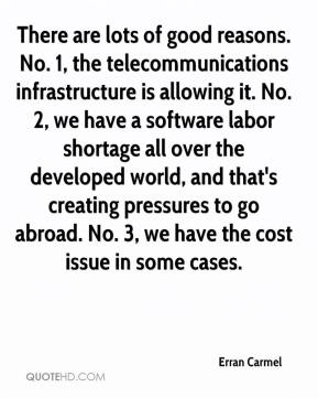 Erran Carmel - There are lots of good reasons. No. 1, the telecommunications infrastructure is allowing it. No. 2, we have a software labor shortage all over the developed world, and that's creating pressures to go abroad. No. 3, we have the cost issue in some cases.