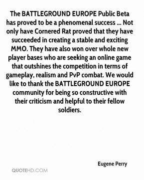 Eugene Perry - The BATTLEGROUND EUROPE Public Beta has proved to be a phenomenal success ... Not only have Cornered Rat proved that they have succeeded in creating a stable and exciting MMO. They have also won over whole new player bases who are seeking an online game that outshines the competition in terms of gameplay, realism and PvP combat. We would like to thank the BATTLEGROUND EUROPE community for being so constructive with their criticism and helpful to their fellow soldiers.