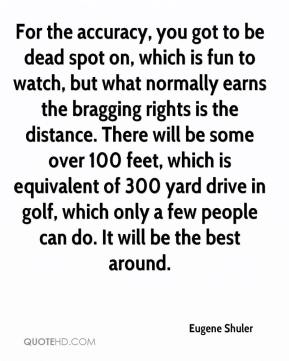 For the accuracy, you got to be dead spot on, which is fun to watch, but what normally earns the bragging rights is the distance. There will be some over 100 feet, which is equivalent of 300 yard drive in golf, which only a few people can do. It will be the best around.