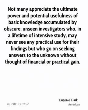 Eugenie Clark - Not many appreciate the ultimate power and potential usefulness of basic knowledge accumulated by obscure, unseen investigators who, in a lifetime of intensive study, may never see any practical use for their findings but who go on seeking answers to the unknown without thought of financial or practical gain.