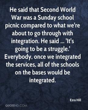 Ezra Hill - He said that Second World War was a Sunday school picnic compared to what we're about to go through with integration. He said ... 'It's going to be a struggle.' Everybody, once we integrated the services, all of the schools on the bases would be integrated.