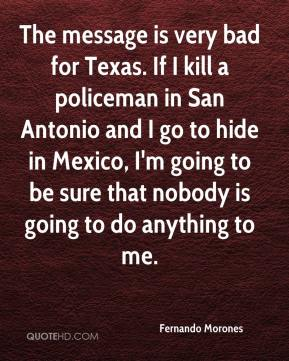 Fernando Morones - The message is very bad for Texas. If I kill a policeman in San Antonio and I go to hide in Mexico, I'm going to be sure that nobody is going to do anything to me.