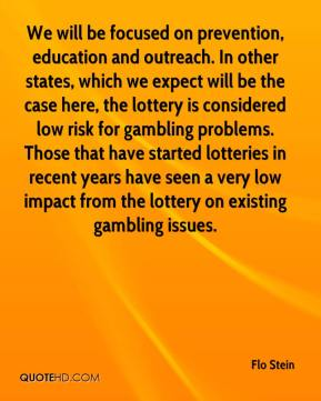 Flo Stein - We will be focused on prevention, education and outreach. In other states, which we expect will be the case here, the lottery is considered low risk for gambling problems. Those that have started lotteries in recent years have seen a very low impact from the lottery on existing gambling issues.